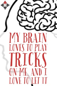 My Brain Loves To Play Tricks On Me, And I Love To Let It.