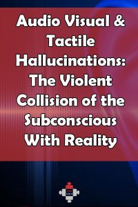 Audio Visual & Tactile Hallucinations: The Violent Collision of the Subconscious With Reality