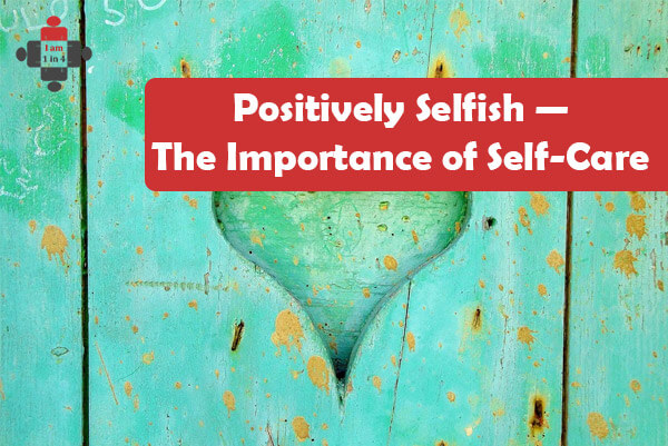 Positively Selfish — The Importance of Self-Care