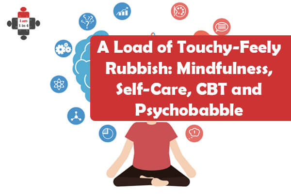 A Load of Touchy-Feely Rubbish: Mindfulness, Self-Care, CBT and Psychobabble