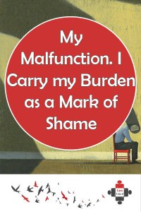 My Malfunction. I Carry my Burden as a Mark of Shame. I carry my burden as a mark of shame. I pummel it down into backpacks. And I rarely assess. I scarce consider this may not be my fault.