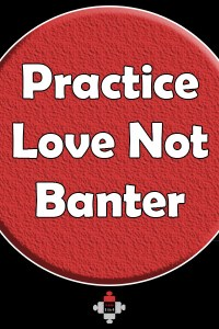 Practise Love Not Banter. Maybe banter's a generational thing I don't fit into? Maybe I'm too sensitive, but I wish people would practise love instead.