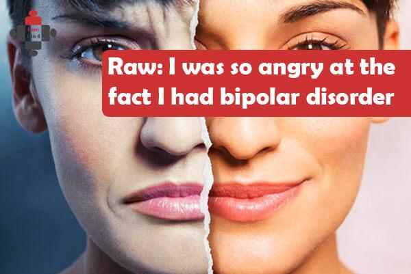 Raw: I was so angry at the fact I had bipolar disorder