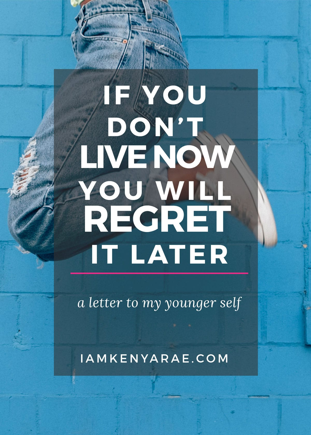 IF YOU DON'T LIVE NOW, YOU WILL REGRET IT LATER