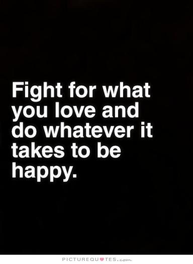 fight-for-what-you-love-and-do-whatever-it-takes-to-be-happy-quote-1