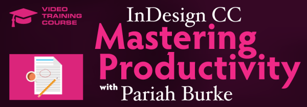 InDesign CC Mastering Productivity | Video Course with Pariah Burke