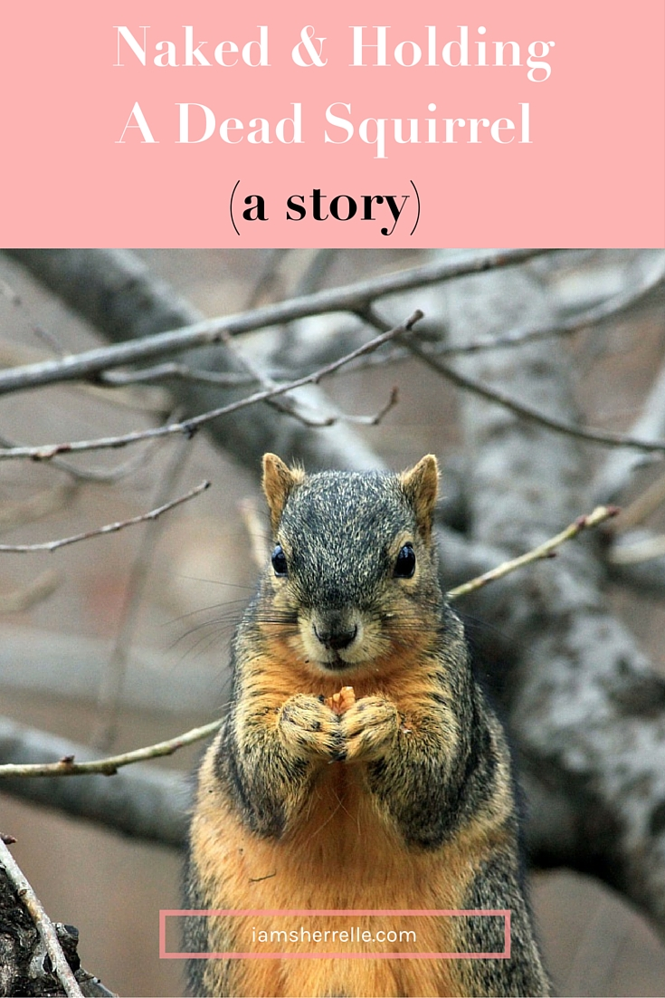 A Story: Naked And Holding A Dead Squirrel. - Sherrelle