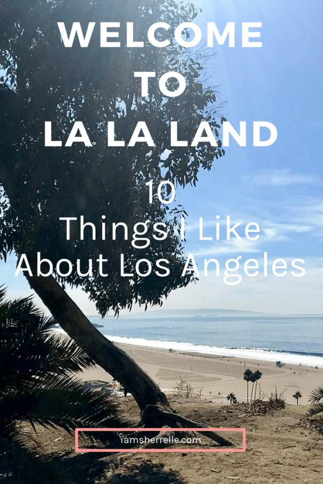 Welcome To La La Land: 10 Things I Life About Los Angeles - Sherrelle
