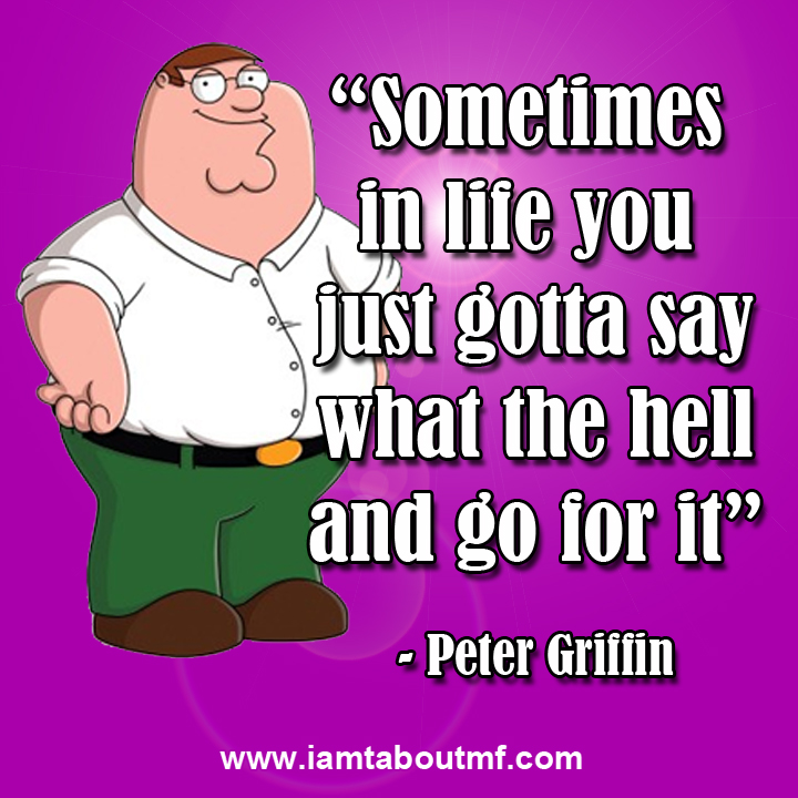"""Sometimes in life you just gotta say what the hell and go for it"" - Peter Griffin #quote"
