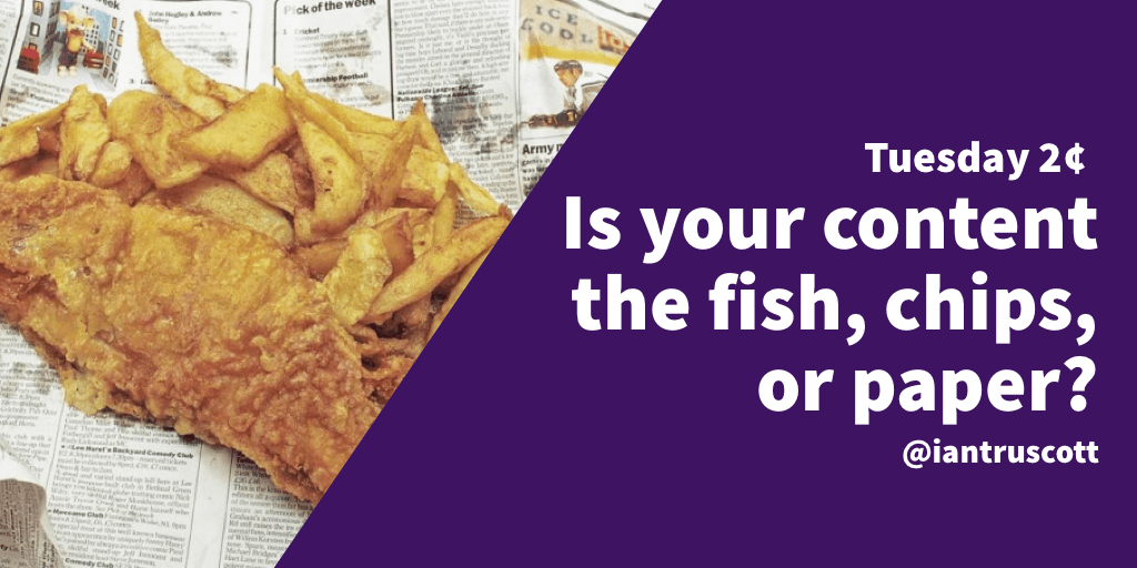 Tuesday 2¢: Is your content fish, chips, or the paper?