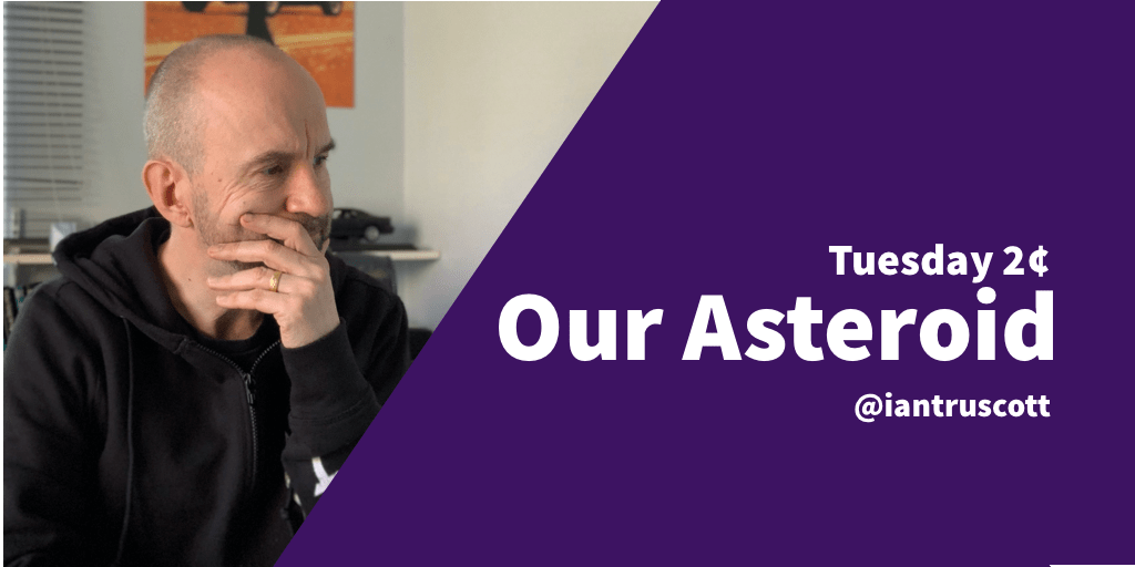 Tuesday 2¢: Our Asteroid.