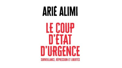 Le Coup d'état d'urgence Surveillance, répression et libertés Arié Alimi