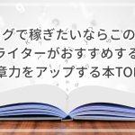 ブログで稼ぎたいならこの本!現役ライターがおすすめする文章力をアップする本TOP5