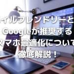 モバイルフレンドリーとは?Googleが推奨するスマホ最適化について徹底解説!