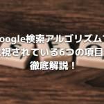 Google検索アルゴリズムで重視されている6つの項目を徹底解説!
