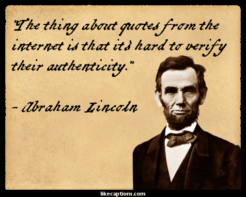 Lincoln's name gets attached to a lot of stuff he didn't say. He didn't say this, for example.