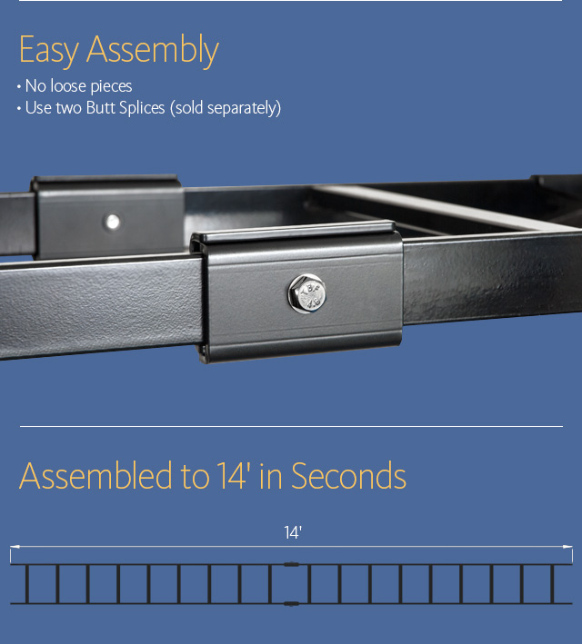 Easy Assembly • No loose pieces • Use two Butt Splices (sold separately) Assembled to 14' in Seconds