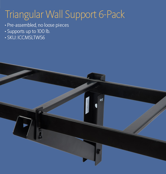 Triangular Wall Support 6-Pack • Pre-assembled, no loose pieces • Supports up to 100 lb. • SKU: ICCMSLTWS6