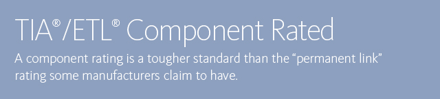 TIA®/ETL® Component Rated • A component rating is a tougher standard than the