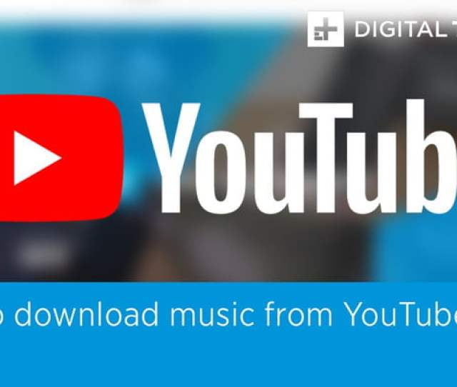 How To Download Music From Youtube Digital Trends