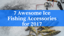 7 Awesome Ice Fishing Accessories For 2017