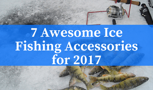 7 Awesome Ice Fishing Accessories