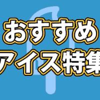おすすめアイス特集【レビュー・写真・アイス・コンビニ・限定・定番】