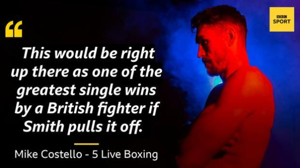 Quote of Mike Costello: This would be right up there as one of the greatest single wins by a British fighter if Smith pulls it off.