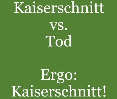 Kaiserschnitt vs. Tod. Ergo: Kaiserschnitt