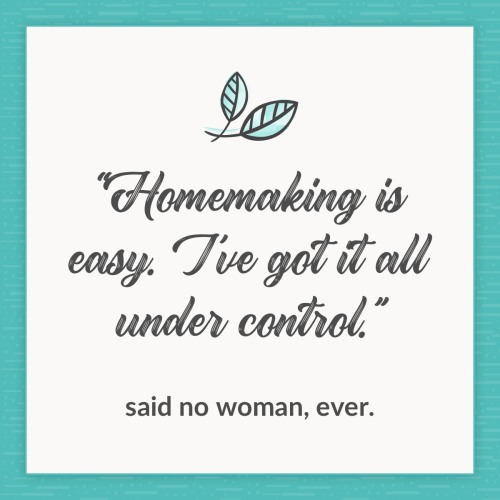 """Homemaking is easy. I've got it all under control. Said no woman, ever."" Do this, though, and you'll be on your way to becoming a homemaking pro!"