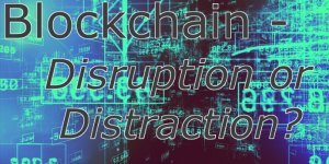 Blockchain 2016 - Disruption or Distraction
