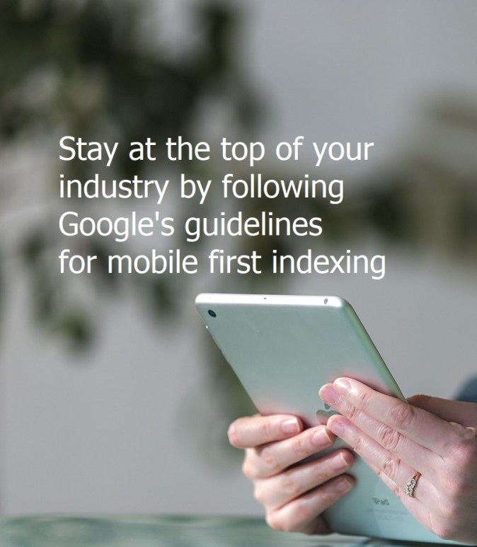 Stay at the top of your industry by following Google's guidelines for mobile first indexing