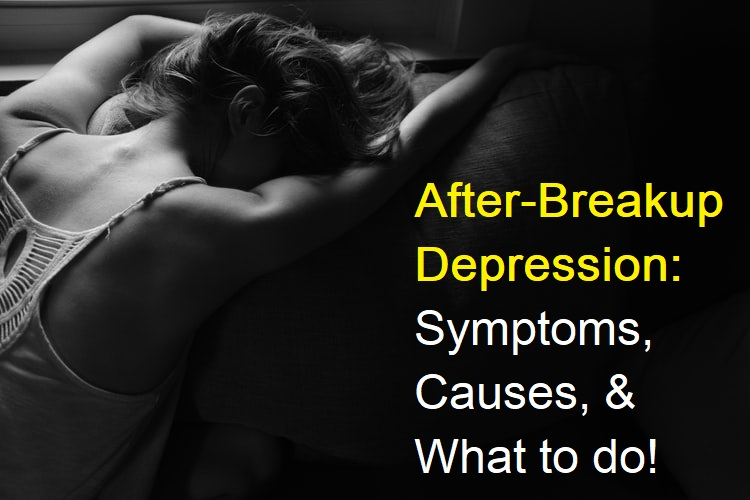 After Breakup Depression:  Symptoms, Causes, and What to do, Help
