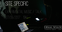 Site Specific - Experimental Music / Talk. May 27th, 19.00