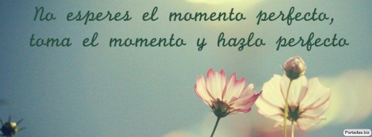 No busques el momento perfecto. Toma el momento y hazlo perfecto