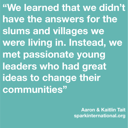 """We learned that we didn't have the answers for the slums and villages we were living in. Instead, we met passionate young leaders who had great ideas to change their communities."""