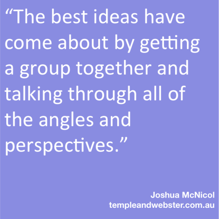 """The best ideas have come about by getting a group together and talking through all of the angles and perspectives."""
