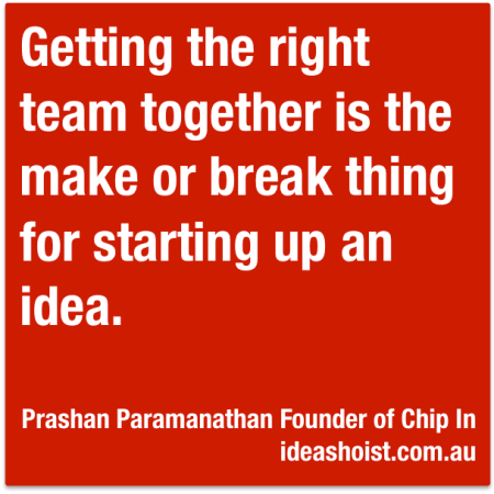"""Getting the right team together is the make or break thing for starting up an idea."""