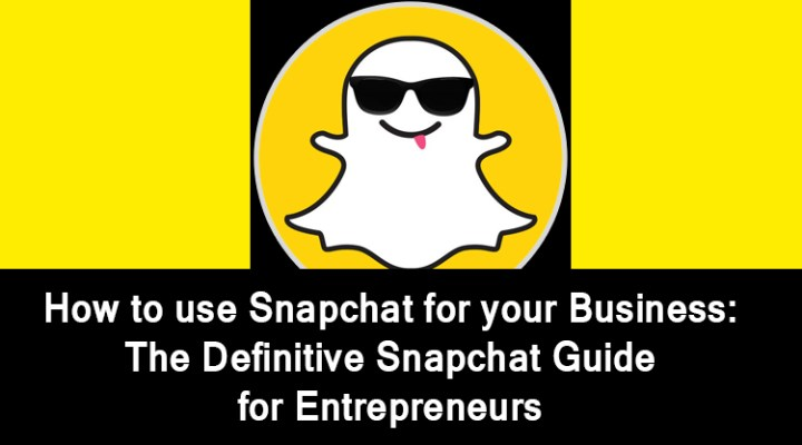 How to use Snapchat for your Business: The Definitive Snapchat Guide for Entrepreneurs