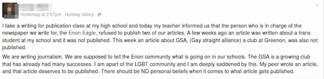 """I take a writing for publication class at my high school and today my teacher informed us that the person who is in charge of the newspaper we write for, the Enon Eagle, refused to publish two of our articles. A few weeks ago an article was written about a trans student at my school and it was not published. This week an article about GSA, (Gay straight alliance) a club at Greenon, was also not published."