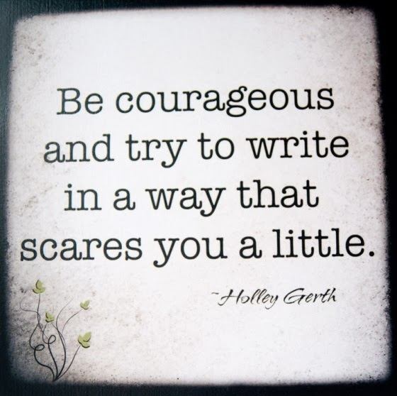 Be courageous and try to write in a way that scares you a little.