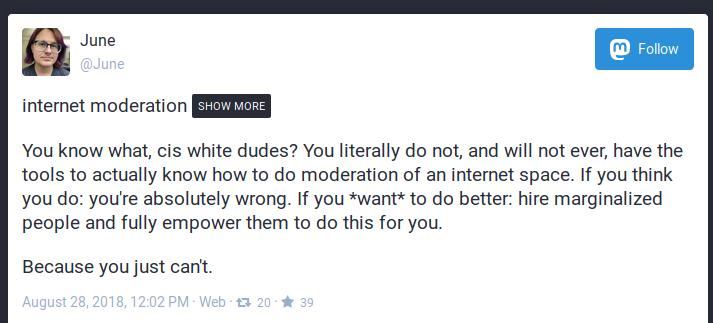 You know what, cis white dudes? You literally do not, and will not ever, have the tools to actually know how to do moderation of an internet space. If you think you do: you're absolutely wrong. If you *want* to do better: hire marginalized people and fully empower them to do this for you.