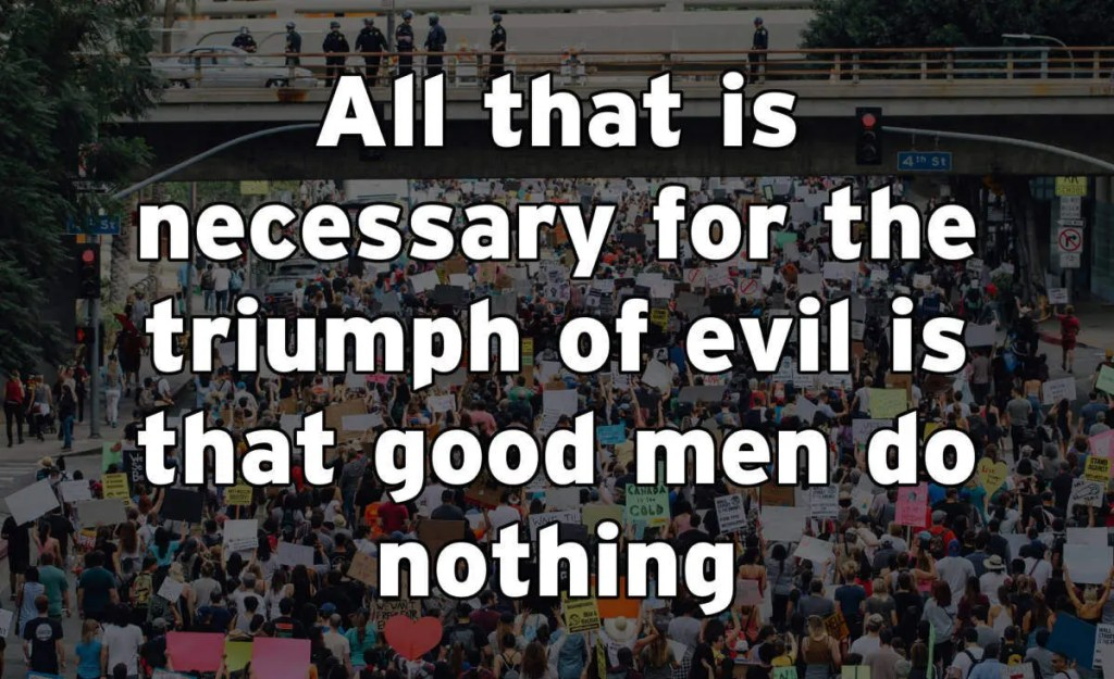 All that is necessary for the triumph of evil is that good men do nothing.