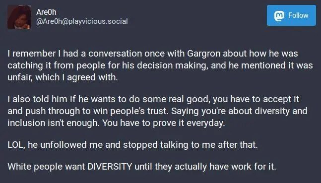 I remember I had a conversation once with Gargron about how he was catching it from people for his decision making, and he mentioned it was unfair, which I agreed with.I also told him if he wants to do some real good, you have to accept it and push through to win people's trust. Saying you're about diversity and inclusion isn't enough. You have to prove it everyday.LOL, he unfollowed me and stopped talking to me after that.White people want DIVERSITY until they actually have work for it.
