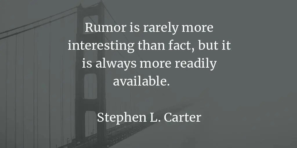 Rumor is rarely more interesting than fact, but it is always more readily available. - Stephen L. Carter