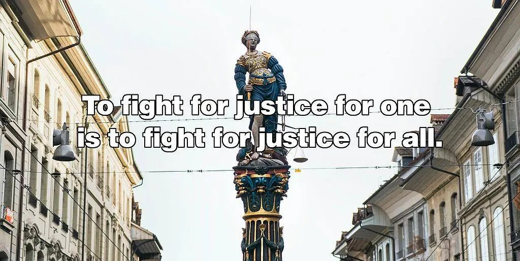 To fight for justice for one is to fight for justice for all.