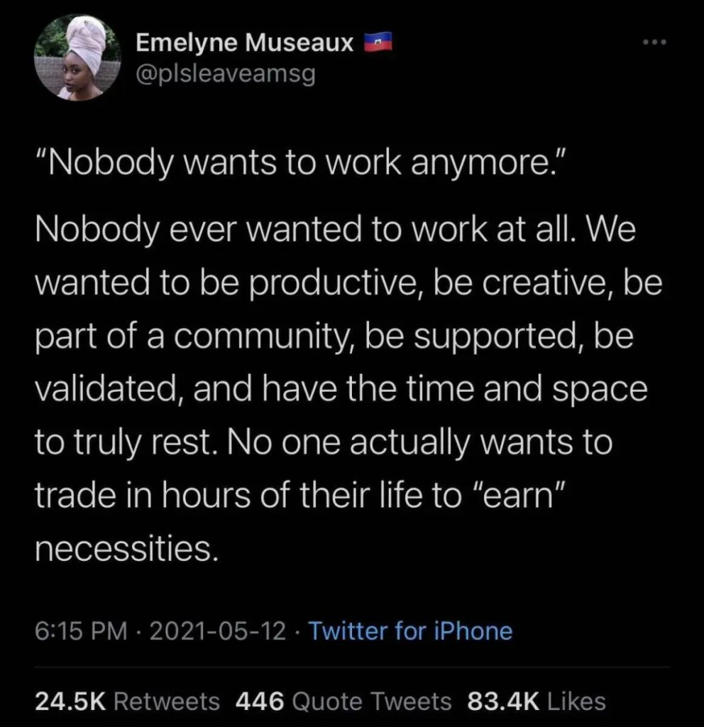 """""""Nobody wants to work anymore.""""  Nobody ever wanted to work at all.  We wanted to be productive, be creative, be part of a community, be supported, be validate, and have the time and space to truly rest.  No one actually wants to trade in hours of their life to """"earn"""" necessities."""