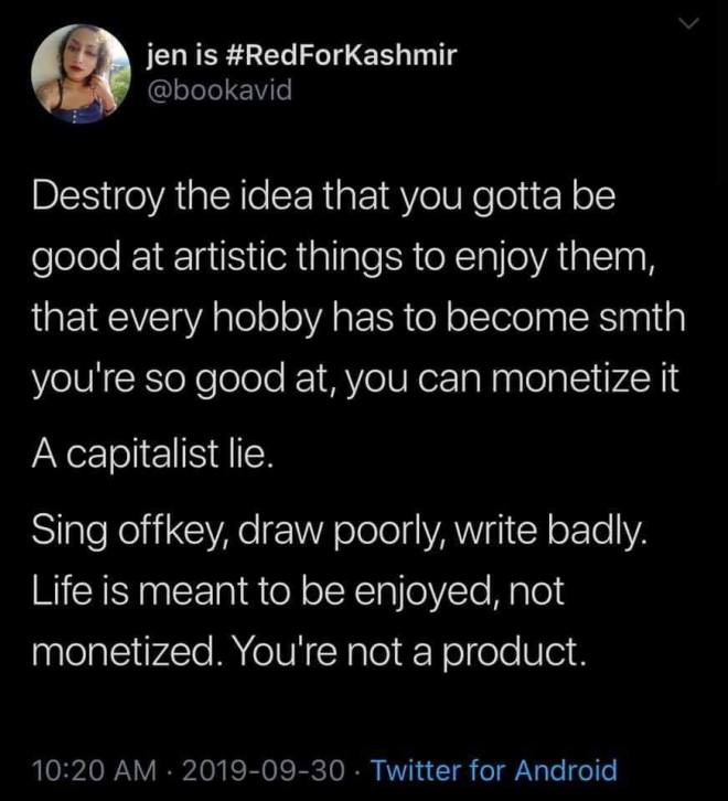 "Twitter User: jen is #RedForKashmir @bookavid: ""Destroy the idea that you gotta be good at artistic things to enjoy them, that every hobby has to become smth you're good at, you can monetize it  ""A capitalist lie. ""Sing offkey, draw poorly, write badly. Life is meant to be enjoyed, not monetized.  You're not a product."""