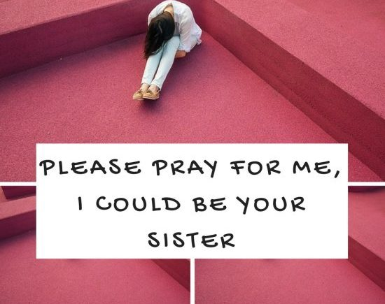 Please pray for me, I could be your sister