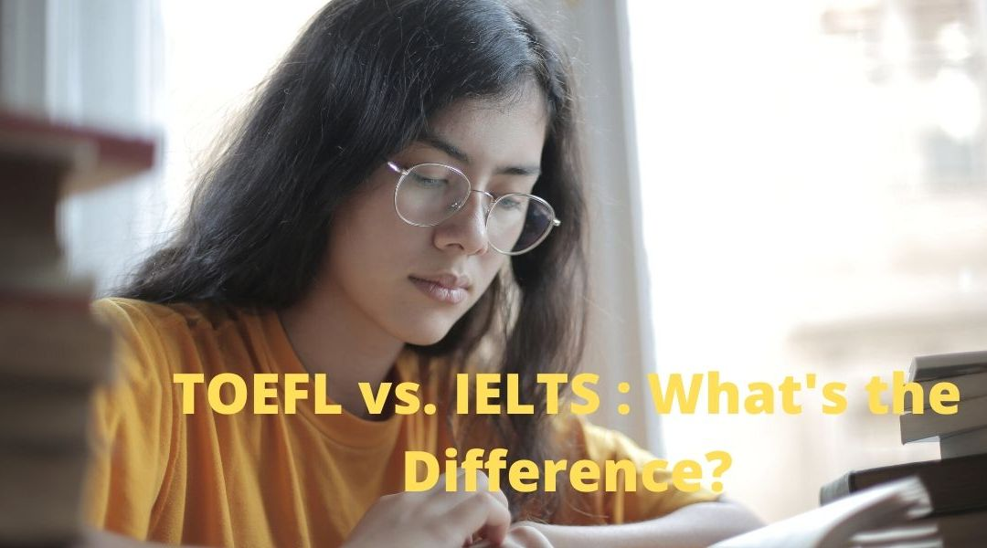TOEFL vs. IELTS 2020: What's the Difference Between These Two Testing Systems?